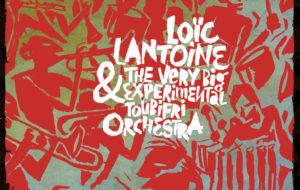LOÏC LANTOINE & THE VERY BIG EXPERIMENTAL TOUBIFRI ORCHESTRA